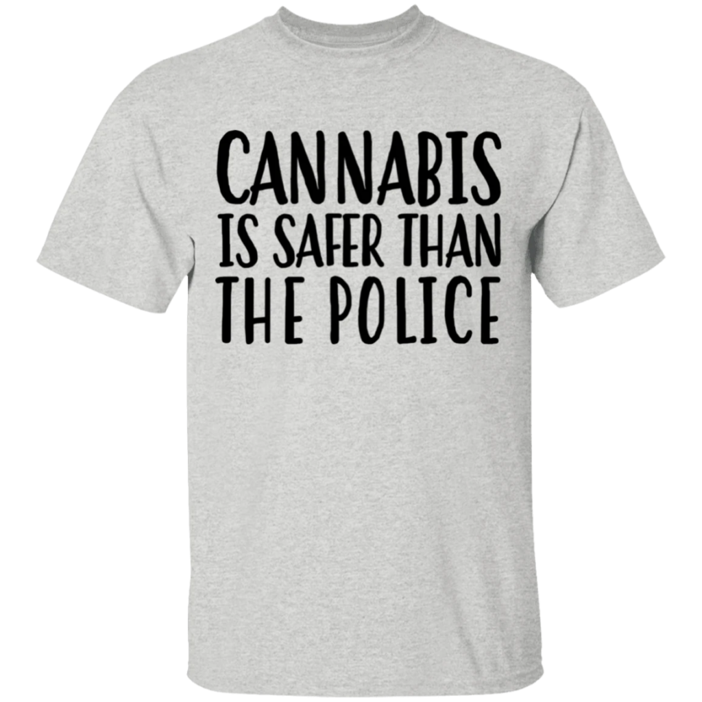 Cannabis is safer than the police t shirt